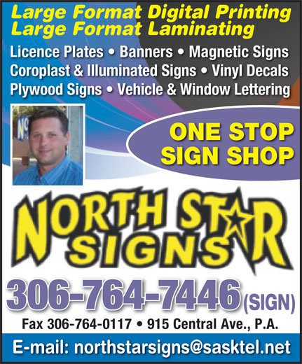 North Star Signs (306-764-7446) - Display Ad - Large Format Digital Printing Large Format Laminating Licence Plates   Banners   Magnetic Signs Coroplast & Illuminated Signs   Vinyl Decals Plywood Signs   Vehicle & Window Lettering ONE STOP SIGN SHOP 306-764-7446 (SIGN)(S Fax 306-764-0117   915 Central Ave., P.A. Fax 306-764-0117   915 Central Ave.,