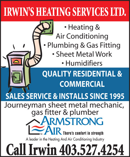 Irwin's Heating Service (403-527-4254) - Display Ad - Heating & Air Conditioning Plumbing & Gas Fitting Sheet Metal Work Humidifiers QUALITY RESIDENTIAL & COMMERCIAL SALES SERVICE & INSTALLS SINCE 1995 Journeyman sheet metal mechanic, gas fitter & plumber There s comfort in strength A leader in the Heating And Air Conditioning Industry Call Irwin 403.527.4254