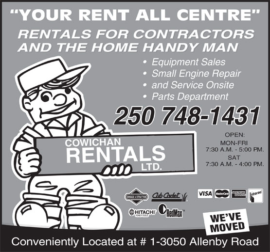 Cowichan Rentals Ltd (250-748-1431) - Display Ad - YOUR RENT ALL CENTRE RENTALS FOR CONTRACTORS RENTALS FOR CONTRACTORS AND THE HOME HANDY MAN AND THE HOME HANDY MAN Equipment Sales Small Engine Repair and Service Onsite Parts Department 250 748-1431 250 748-1431 OPEN: MON-FRI N HA IC W O C 7:30 A.M. - 5:00 P.M. SAT ALS RENT 7:30 A.M. - 4:00 P.M. D. LT TM WE VE MOVED Conveniently Located at # 1-3050 Allenby Road