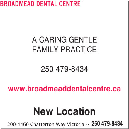 Broadmead Dental Centre (250-479-8434) - Display Ad - A CARING GENTLE BROADMEAD DENTAL CENTRE FAMILY PRACTICE 250 479-8434 www.broadmeaddentalcentre.ca New Location -- 250 479-8434 200-4460 Chatterton Way Victoria