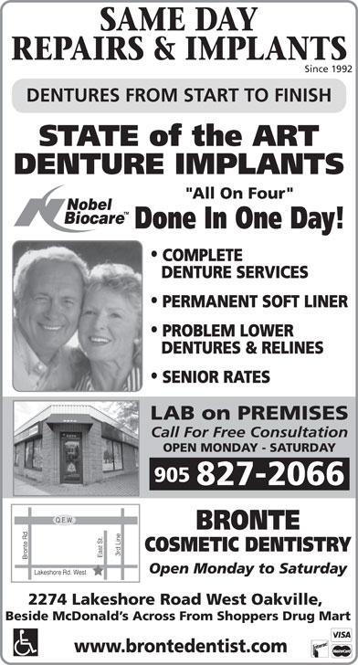 """Bronte Cosmetic Dentistry (905-827-2066) - Display Ad - REPAIRS & IMPLANTS Since 1992 DENTURES FROM START TO FINISH STATE of the ART DENTURE IMPLANTS """"All On Four"""" Done In One Day! COMPLETE DENTURE SERVICES PERMANENT SOFT LINER PROBLEM LOWER DENTURES & RELINES SENIOR RATES LAB on PREMISES Call For Free Consultation OPEN MONDAY - SATURDAY 905 827-2066 BRONTE COSMETIC DENTISTRY Open Monday to Saturday 2274 Lakeshore Road West Oakville, Beside McDonald s Across From Shoppers Drug Mart www.brontedentist.com SAME DAY"""
