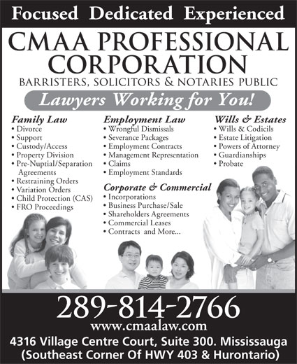 Cunningham Law Professional Corporation (905-270-8075) - Annonce illustrée======= - Focused  Dedicated  Experienced Lawyers Working for You! Family Law Employment Law Wills & Estates Divorce Wrongful Dismissals Wills & Codicils Severance Packages Support Estate Litigation Custody/Access Employment Contracts Powers of Attorney Property Division Management Representation Guardianships Pre-Nuptial/Separation    Claims Probate Agreements Employment Standards Restraining Orders Corporate & Commercial Variation Orders Incorporations Child Protection (CAS) Business Purchase/Sale FRO Proceedings Shareholders Agreements Commercial Leases Contracts  and More... 289-814-2766 www.cmaalaw.com 4316 Village Centre Court, Suite 300. Mississauga (Southeast Corner Of HWY 403 & Hurontario)
