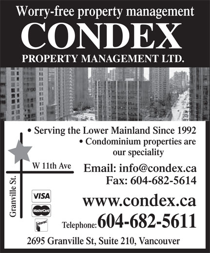 Condex Property Management Ltd (604-682-5611) - Display Ad - Worry-free property management CONDEX PROPERTY MANAGEMENT LTD. Serving the Lower Mainland Since 1992 Condominium properties are our speciality W 11th Ave Fax: 604-682-5614 www.condex.ca Granville St. 604-682-5611 Telephone: 2695 Granville St, Suite 210, Vancouver