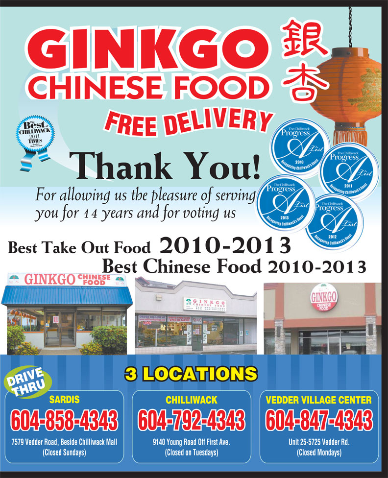 Ginkgo Chinese Food (604-858-4343) - Annonce illustrée======= - GINKGO CHINESE FOOD 2010 Thank You! 2011 For allowing us the pleasure of serving you for 14 years and for voting us 2013 2012 Best Take Out Food 2010-2013 Best Chinese Food 2010-2013 3 LOCATIONS DRIVETHRU SARDIS CHILLIWACK VEDDER VILLAGE CENTER 604-792-4343 604-847-4343 604-858-4343 7579 Vedder Road, Beside Chilliwack Mall 9140 Young Road Off First Ave. Unit 25-5725 Vedder Rd. (Closed Sundays) (Closed on Tuesdays) (Closed Mondays)
