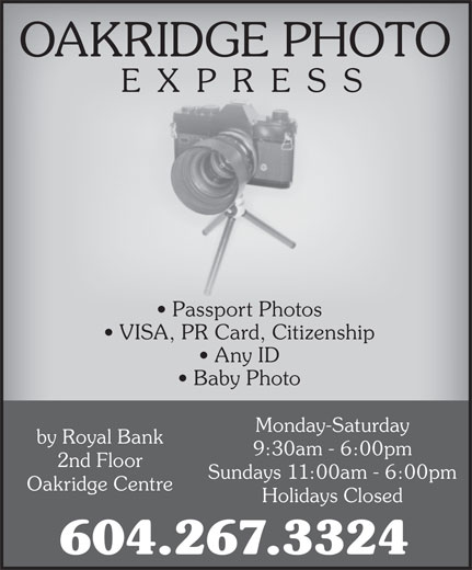Oakridge Photo Express (604-267-3324) - Display Ad - OAKRIDGE PHOTO EXPRESS Passport Photos VISA, PR Card, Citizenship Any ID Baby Photo Monday-Saturday by Royal Bank 9:30am - 6:00pm 2nd Floor Sundays 11:00am - 6:00pm Oakridge Centre Holidays Closed 604.267.3324