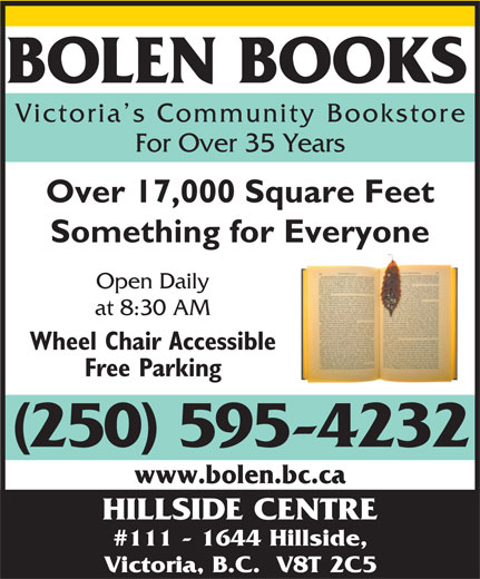 Bolen Books (250-595-4232) - Annonce illustrée======= - Victoria s Community Booksto re For Over 35 Years Over 17,000 Square Feet Something for Everyone Open Daily at 8:30 AM Wheel Chair Accessible Free Parking (250) 595-4232 www.bolen.bc.ca HILLSIDE CENTRE #111 - 1644 Hillside, Victoria, B.C.  V8T 2C5 BOLEN BOOKS