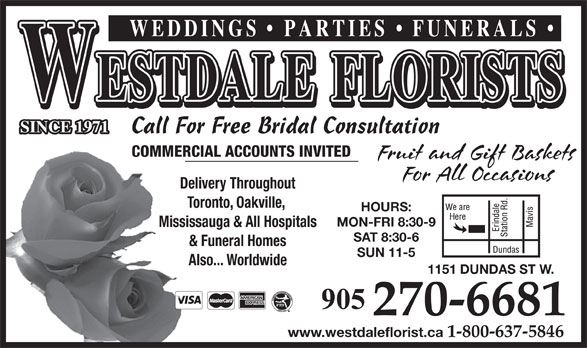 Westdale Florists (905-270-6681) - Annonce illustrée======= - COMMERCIAL ACCOUNTS INVITED Delivery Throughout Toronto, Oakville, HOURS: MON-FRI 8:30-9 Mississauga & All Hospitals SAT 8:30-6 & Funeral Homes SUN 11-5 Also... Worldwide 1151 DUNDAS ST W. 905 270-6681 www.westdaleflorist.ca 1-800-637-5846