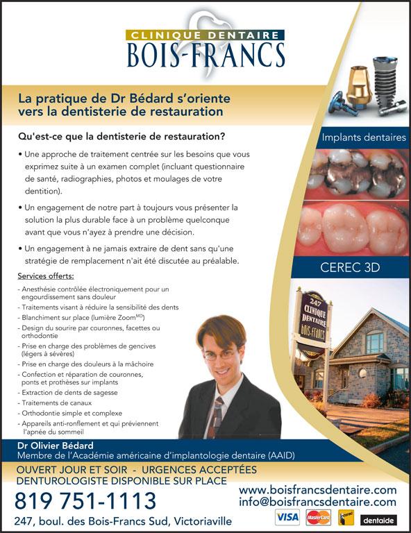 Clinique Dentaire Des Bois Francs (819-751-1113) - Annonce illustrée======= - Dr Olivier Bédard OUVERT JOUR ET SOIR  -  URGENCES ACCEPTÉES DENTUROLOGISTE DISPONIBLE SUR PLACE www.boisfrancsdentaire.com 819 751-1113 247, boul. des Bois-Francs Sud, Victoriaville La pratique de Dr Bédard s oriente vers la dentisterie de restauration Qu'est-ce que la dentisterie de restauration? Une approche de traitement centrée sur les besoins que vous exprimez suite à un examen complet (incluant questionnaire de santé, radiographies, photos et moulages de votre dentition). Un engagement de notre part à toujours vous présenter la solution la plus durable face à un problème quelconque avant que vous n'ayez à prendre une décision. Un engagement à ne jamais extraire de dent sans qu'une stratégie de remplacement n'ait été discutée au préalable. Services offerts: - Anesthésie contrôlée électroniquement pour un engourdissement sans douleur - Traitements visant à réduire la sensibilité des dents MD - Blanchiment sur place (lumière Zoom - Design du sourire par couronnes, facettes ou orthodontie - Prise en charge des problèmes de gencives (légers à sévères) - Prise en charge des douleurs à la mâchoire - Orthodontie simple et complexe - Appareils anti-ronflement et qui préviennent l apnée du sommeil - Confection et réparation de couronnes, ponts et prothèses sur implants - Extraction de dents de sagesse - Traitements de canaux