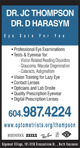 Dr J C Thompson (604-987-4224) - Annonce illustrée======= - DR. JC THOMPSON DR. D HARASYM Eye Care For You Professional Eye Examinations Tests & Eyewear for: - Vision Related Reading Disorders - Glaucoma, Macular Degeneration - Cataracts, Astigmatism Vision Training for Lazy Eye Contact Lenses Opticians and Lab Onsite Quality Prescription Eyewear Digital Prescription Lenses 604.987.4224 www.optometrists.org/thompson Edgemont Village, 101-3150 Crescentview D r. , North Vancouver - Vision Related Reading Disorders - Glaucoma, Macular Degeneration - Cataracts, Astigmatism Vision Training for Lazy Eye Contact Lenses Opticians and Lab Onsite Quality Prescription Eyewear Digital Prescription Lenses 604.987.4224 www.optometrists.org/thompson Edgemont Village, 101-3150 Crescentview D r. , North Vancouver Tests & Eyewear for: DR. JC THOMPSON DR. D HARASYM Eye Care For You Professional Eye Examinations