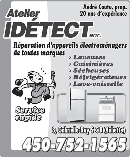 Atelier Idétect Enr (450-752-1565) - Annonce illustrée======= - André Coutu, prop. 20 ans d expérience Réparation d appareils électroménagers de toutes marques Laveuses Cuisinières Sécheuses Réfrigérateurs Lave-vaisselle Service Service rapide rapide 8, Gabrielle-Roy S C B ( Joliette ) 8, Gabrielle-Roy S C B ( Joliette ) 450-752-1565