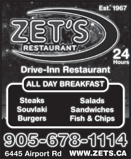 ZET Drive-Inn Restaurant (905-678-1114) - Display Ad - Est. 1967 Hours Drive-Inn Restaurant ALL DAY BREAKFAST Steaks Salads Souvlaki Sandwiches Burgers Fish & Chips WWW.ZETS.CAWWW.ZETS.CA 6445 Airport Rd6445 Airport Rd 2424