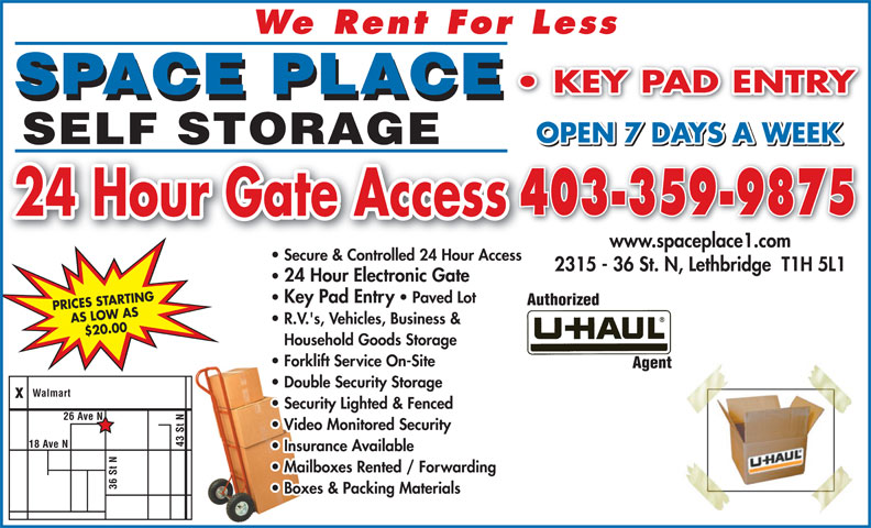 Space Place (403-320-6225) - Display Ad - We Rent For Less KEY PAD ENTRY SPACE PLACE OPEN 7 DAYS A WEEK SELF STORAGE 403-359-9875 24 Hour Gate Access www.spaceplace1.com Secure & Controlled 24 Hour Access 2315 - 36 St. N, Lethbridge  T1H 5L1 24 Hour Electronic Gate  24 Hour Electronic Gate Key Pad Entry   Paved Lot  Key Pad Entry Paved Lot PRICES STARTING AS LOW AS R.V.'s, Vehicles, Business & $20.00 Houshold Goods Storage Household Goods Storage Forklift Service On-Site Double Security Storage Walmart Security Lighted & Fenced 26 Ave N Video Monitored Security 43 St ve N Insurance Available N18 A Mailboxes Rented / Forwarding 36 St Boxes & Packing Materials