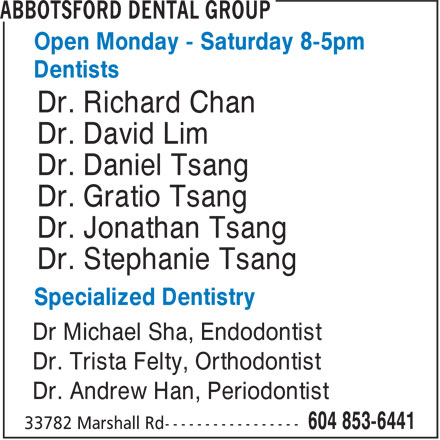 Abbotsford Dental Group (604-853-6441) - Display Ad - Open Monday - Saturday 8-5pm Dentists Dr. Richard Chan Dr. David Lim Dr. Daniel Tsang Dr. Gratio Tsang Dr. Jonathan Tsang Dr. Stephanie Tsang Specialized Dentistry Dr Michael Sha, Endodontist Dr. Trista Felty, Orthodontist Dr. Andrew Han, Periodontist