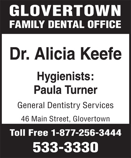 Glovertown Family Dental Office (709-533-3330) - Annonce illustrée======= - GLOVERTOWN FAMILY DENTAL OFFICE Dr. Alicia Keefe Hygienists: Paula Turner General Dentistry Services 46 Main Street, Glovertown Toll Free 1-877-256-3444 533-3330