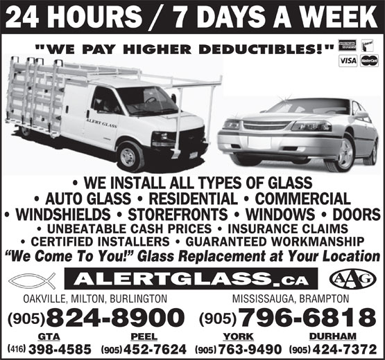 "Alert Glass 24/7 (905-824-8900) - Display Ad - YORKGTA PEEL 416 905 905905 763-9490 424-7372398-4585 452-7624 ""WE PAY HIGHER DEDUCTIBLES!"" We Come To You!  Glass Replacement at Your Location MISSISSAUGA, BRAMPTON OAKVILLE, MILTON, BURLINGTON (905) 796-6818 824-8900 DURHAM"