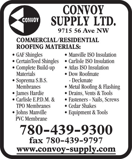Convoy Supply (780-439-9300) - Display Ad - CertainTeed Shingles  Carlisle ISO Insulation Complete Build-up Atlas ISO Insulation Materials Dow Roofmate Soprema S.B.S. - Deckmate Membranes Metal Roofing & Flashing James Hardie Drains, Vents & Tools Carlisle E.P.D.M. & Fasteners - Nails, Screws TPO Membranes Cedar Shakes Johns Manville Equipment & Tools PVC Membrane 780-439-9300 fax 780-439-9797 9715 56 Ave NW GAF Shingles Manville ISO Insulation CertainTeed Shingles  Carlisle ISO Insulation Complete Build-up Atlas ISO Insulation Materials Dow Roofmate Soprema S.B.S. - Deckmate Membranes Metal Roofing & Flashing James Hardie Drains, Vents & Tools Carlisle E.P.D.M. & Fasteners - Nails, Screws TPO Membranes Cedar Shakes Johns Manville Equipment & Tools PVC Membrane 780-439-9300 fax 780-439-9797 9715 56 Ave NW GAF Shingles Manville ISO Insulation