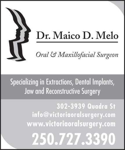 Melo Maico D Dr (250-727-3390) - Display Ad - Dr. Maico D. Melo Oral & Maxillofacial Surgeon Specializing in Extractions, Dental Implants, Jaw and Reconstructive Surgery 302-3939 Quadra St www.victoriaoralsurgery.com 250.727.3390 Dr. Maico D. Melo Oral & Maxillofacial Surgeon Specializing in Extractions, Dental Implants, Jaw and Reconstructive Surgery 302-3939 Quadra St www.victoriaoralsurgery.com 250.727.3390