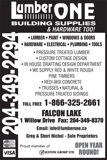 Lumber One Building Supples (204-349-2294) - Annonce illustrée======= - LUMBER   PAINT   WINDOWS & DOORS HARDWARE   ELECTRICAL   PLUMBING   TOOLS PRESSURE TREATED LUMBER CUSTOM COTTAGE DESIGN IN HOUSE DRAFTING DESIGN DEPARTMENT WE SUPPLY RED & WHITE ROUGH PINE TIMBERS REDI-MIX CONCRETE TRUSSES   NATURAL & PRESSURE TREATED SIDINGS TOLL FREE  1-866-325-2661 1 Willow Drive  Fax: 204-349-8370 204-349-2294 Greg & Sheri Nichol - Sole Proprietors & HARDWARE TOO!