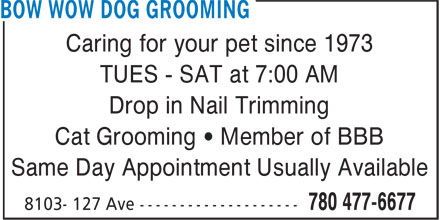 Bow Wow Dog Grooming (780-477-6677) - Display Ad - Caring for your pet since 1973 TUES - SAT at 7:00 AM Drop in Nail Trimming Cat Grooming • Member of BBB Same Day Appointment Usually Available Caring for your pet since 1973 TUES - SAT at 7:00 AM Drop in Nail Trimming Cat Grooming • Member of BBB Same Day Appointment Usually Available