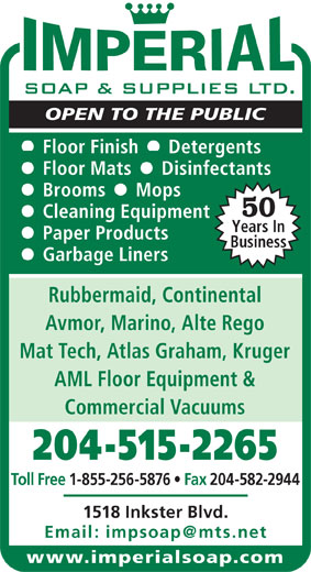 Imperial Soap & Supplies Ltd (204-586-8147) - Display Ad - OPEN TO THE PUBLIC Floor Finish     Detergents Floor Mats     Disinfectants Brooms     Mops 50 Cleaning Equipment Years In Paper Products Business Garbage Liners Rubbermaid, Continental Avmor, Marino, Alte Rego Mat Tech, Atlas Graham, Kruger AML Floor Equipment & Commercial Vacuums 204-515-2265 Toll Free 1-855-256-5876   Fax 204-582-2944 1518 Inkster Blvd. www.imperialsoap.com OPEN TO THE PUBLIC Floor Finish     Detergents Floor Mats     Disinfectants Brooms     Mops 50 Cleaning Equipment Years In Paper Products Business Commercial Vacuums 204-515-2265 Toll Free 1-855-256-5876   Fax 204-582-2944 1518 Inkster Blvd. www.imperialsoap.com Garbage Liners Rubbermaid, Continental Avmor, Marino, Alte Rego Mat Tech, Atlas Graham, Kruger AML Floor Equipment &