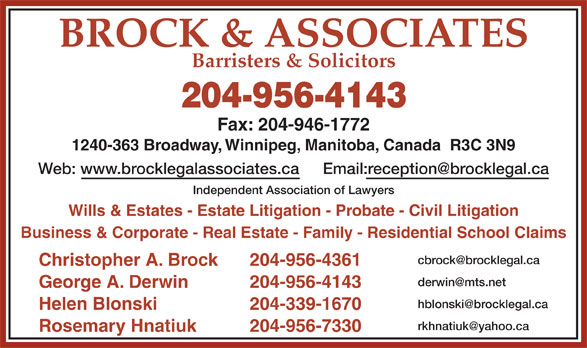 Brock & Associates (204-956-4143) - Display Ad - BROCK & ASSOCIATES Barristers & Solicitors 204-956-4143 Fax: 204-946-1772 1240-363 Broadway, Winnipeg, Manitoba, Canada  R3C 3N9 Web: www.brocklegalassociates.ca Independent Association of Lawyers Wills & Estates - Estate Litigation - Probate - Civil Litigation Business & Corporate - Real Estate - Family - Residential School Claims Christopher A. Brock 204-956-4361 George A. Derwin 204-956-4143 Helen Blonski 204-339-1670 Rosemary Hnatiuk 204-956-7330