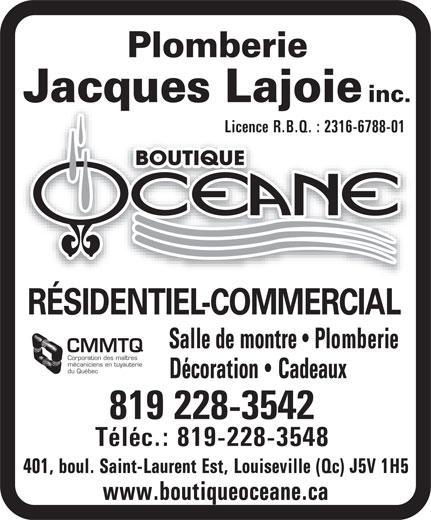Boutique Océane Plomberie Jacques Lajoie Inc (819-228-3542) - Display Ad - Jacques Lajoie inc. Licence R.B.Q. : 2316-6788-01Licence R.B.Q. : 2316-6788-01 RÉSIDENTIEL-COMMERCIAL Salle de montre   Plomberie CMMTQ Corporation des maîtres mécaniciens en tuyauterie du Québec Décoration   Cadeaux 819 228-3542 Téléc.: 819-228-3548 401, boul. Saint-Laurent Est, Louiseville (Qc) J5V 1H5 www.boutiqueoceane.ca Plomberie