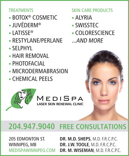 MediSpa Laser Skin Renewal Clinic (204-947-9040) - Display Ad - TREATMENTS SKIN CARE PRODUCTS BOTOX COSMETIC ALYRIA JUVÉDERM SWISSTEC LATISSE COLORESCIENCE RESTYLANE/PERLANE ...AND MORE SELPHYL HAIR REMOVAL PHOTOFACIAL MICRODERMABRASION CHEMICAL PEELS 204.947.9040 FREE CONSULTATIONS DR. M.D. SHEPS , M.D. F.R.C.P.C. 205 EDMONTON ST. DR. J.W. TOOLE , M.D. F.R.C.P.C. WINNIPEG, MB DR. M. WISEMAN , M.D. F.R.C.P.C. MEDISPAWINNIPEG.COM