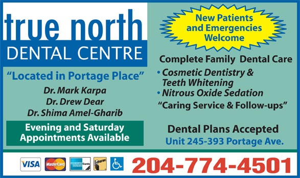 true north Dental Centre (204-774-4501) - Display Ad - Caring Service & Follow-ups Dr. Shima Amel-Gharib Evening and Saturday Dental Plans Accepted Appointments Available Unit 245-393 Portage Ave. 204-774-4501 New Patients and Emergencies Welcome DENTAL CENTRE Complete Family  Dental Care Cosmetic Dentistry & Located in Portage Place Teeth Whitening Dr. Mark Karpa Nitrous Oxide Sedation Dr. Drew Dear