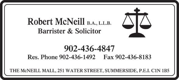 Robert McNeill (902-436-4847) - Display Ad - Res. Phone 902-436-1492     Fax 902-436-8183 THE McNEILL MALL, 251 WATER STREET, SUMMERSIDE, P.E.I. C1N 1B5 Robert McNeill B.A., L.L.B. Barrister & Solicitor 902-436-4847