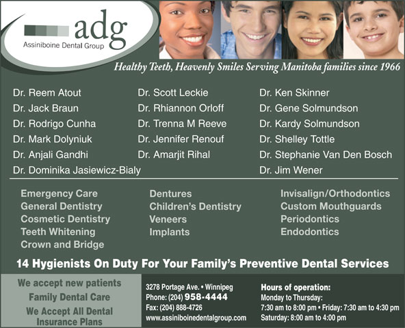 Assiniboine Dental Group (204-958-4444) - Display Ad - Dr. Ken SkinnerDr. Reem Atout Dr. Rhiannon Orloff Dr. Gene SolmundsonDr. Jack Braun Dr. Trenna M Reeve Dr. Kardy SolmundsonDr. Rodrigo Cunha Dr. Jennifer Renouf Dr. Shelley TottleDr. Mark Dolyniuk Dr. Amarjit Rihal Dr. Stephanie Van Den BoschDr. Anjali Gandhi Dr. Jim WenerDr. Dominika Jasiewicz-Bialy Invisalign/OrthodonticsEmergency Care Dentures Custom MouthguardsGeneral Dentistry Children s Dentistry PeriodonticsCosmetic Dentistry Veneers EndodonticsTeeth Whitening Implants Crown and Bridge 14 Hygienists On Duty For Your Family s Preventive Dental Services We accept new patients 3278 Portage Ave.   Winnipeg Hours of operation: Phone: (204) 958-4444 Monday to Thursday: Family Dental Care Fax: (204) 888-4726 7:30 am to 8:00 pm   Friday: 7:30 am to 4:30 pm We Accept All Dental Saturday: 8:00 am to 4:00 pm www.assiniboinedentalgroup.com Insurance Plans Healthy Teeth, Heavenly Smiles Serving Manitoba families since 1966 Dr. Scott Leckie Dr. Ken SkinnerDr. Reem Atout Dr. Rhiannon Orloff Dr. Gene SolmundsonDr. Jack Braun Dr. Trenna M Reeve Dr. Kardy SolmundsonDr. Rodrigo Cunha Dr. Jennifer Renouf Dr. Shelley TottleDr. Mark Dolyniuk Dr. Amarjit Rihal Dr. Stephanie Van Den BoschDr. Anjali Gandhi Dr. Jim WenerDr. Dominika Jasiewicz-Bialy Invisalign/OrthodonticsEmergency Care Dentures Custom MouthguardsGeneral Dentistry Children s Dentistry PeriodonticsCosmetic Dentistry Veneers EndodonticsTeeth Whitening Implants Crown and Bridge 14 Hygienists On Duty For Your Family s Preventive Dental Services We accept new patients 3278 Portage Ave.   Winnipeg Hours of operation: Phone: (204) 958-4444 Monday to Thursday: Family Dental Care Fax: (204) 888-4726 7:30 am to 8:00 pm   Friday: 7:30 am to 4:30 pm We Accept All Dental Saturday: 8:00 am to 4:00 pm www.assiniboinedentalgroup.com Insurance Plans Healthy Teeth, Heavenly Smiles Serving Manitoba families since 1966 Dr. Scott Leckie