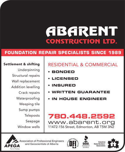 Abarent Construction Ltd (780-448-2592) - Display Ad - FOUNDATION REPAIR SPECIALISTS SINCE 1989 Settlement & shifting RESIDENTIAL & COMMERCIAL Waterproofing IN HOUSE ENGINEER Weeping tile Sump pumps stsopeleT 780.448.2592 Seepage www.abarent.org Window wells 11472-156 Street, Edmonton, AB T5M 3N2 Association of Professional Engineers and Geoscientists of Alberta BONDED Structural repairs LICENSED Wall replacement INSURED Addition levelling WRITTEN GUARANTEE Crack repairs Waterproofing IN HOUSE ENGINEER Underpinning Weeping tile Sump pumps stsopeleT 780.448.2592 Seepage www.abarent.org Window wells 11472-156 Street, Edmonton, AB T5M 3N2 Association of Professional Engineers and Geoscientists of Alberta FOUNDATION REPAIR SPECIALISTS SINCE 1989 Settlement & shifting RESIDENTIAL & COMMERCIAL Underpinning BONDED Structural repairs LICENSED Wall replacement INSURED Addition levelling WRITTEN GUARANTEE Crack repairs