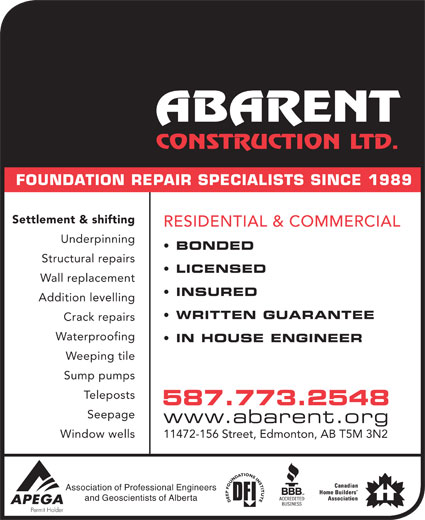 Abarent Construction Ltd (780-448-2592) - Display Ad - and Geoscientists of Alberta FOUNDATION REPAIR SPECIALISTS SINCE 1989 Settlement & shifting RESIDENTIAL & COMMERCIAL Underpinning BONDED Structural repairs LICENSED INSURED Addition levelling WRITTEN GUARANTEE Crack repairs Waterproofing IN HOUSE ENGINEER Weeping tile Sump pumps stsopeleT 587.773.2548 Seepage www.abarent.org Window wells 11472-156 Street, Edmonton, AB T5M 3N2 Association of Professional Engineers Wall replacement FOUNDATION REPAIR SPECIALISTS SINCE 1989 Settlement & shifting RESIDENTIAL & COMMERCIAL Underpinning BONDED Structural repairs LICENSED Wall replacement INSURED Addition levelling WRITTEN GUARANTEE Crack repairs Waterproofing IN HOUSE ENGINEER Weeping tile Sump pumps 587.773.2548 Seepage www.abarent.org Window wells 11472-156 Street, Edmonton, AB T5M 3N2 Association of Professional Engineers stsopeleT and Geoscientists of Alberta