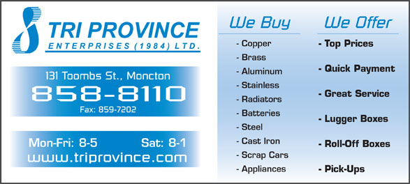 Tri Province Enterprises (506-858-8110) - Annonce illustrée======= - We Buy We Offer - Copper - Top Prices - Brass - Quick Payment - Aluminum 131 Toombs St., Moncton - Stainless - Great Service 858-8110 - Radiators Fax: 859-7202 - Batteries - Lugger Boxes - Steel - Cast Iron Mon-Fri: 8-5 Sat: 8-1 - Roll-Off Boxes - Scrap Cars www.triprovince.com - Appliances - Pick-Ups