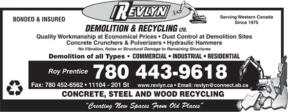 Revlyn Demolition & Recycling Ltd (780-454-8167) - Display Ad - Roy Prentice 780 443-9618 Fax: 780 452-6562   11104 - 201 St CONCRETE, STEEL AND WOOD RECYCLING Creating New Spaces From Old Places Serving Western Canada BONDED & INSURED Since 1975 DEMOLITION & RECYCLING LTD. Quality Workmanship at Economical Prices   Dust Control at Demolition Sites Concrete Crunchers & Pulverizers   Hydraulic Hammers No Vibration, Noise or Structural Damage to Remaining Structures Demolition of all Types COMMERCIAL   INDUSTRIAL   RESIDENTIAL Serving Western Canada BONDED & INSURED Since 1975 DEMOLITION & RECYCLING LTD. Quality Workmanship at Economical Prices   Dust Control at Demolition Sites Concrete Crunchers & Pulverizers   Hydraulic Hammers No Vibration, Noise or Structural Damage to Remaining Structures Demolition of all Types COMMERCIAL   INDUSTRIAL   RESIDENTIAL Roy Prentice 780 443-9618 Fax: 780 452-6562   11104 - 201 St CONCRETE, STEEL AND WOOD RECYCLING Creating New Spaces From Old Places