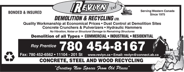 Revlyn Demolition & Recycling Ltd (780-454-8167) - Display Ad - Serving Western Canada BONDED & INSURED Since 1975 DEMOLITION & RECYCLING LTD. Quality Workmanship at Economical Prices   Dust Control at Demolition Sites Concrete Crunchers & Pulverizers   Hydraulic Hammers No Vibration, Noise or Structural Damage to Remaining Structures Demolition of all Types COMMERCIAL   INDUSTRIAL   RESIDENTIAL Roy Prentice 780 454-8167 Fax: 780 452-6562   11104 - 201 St CONCRETE, STEEL AND WOOD RECYCLING Creating New Spaces From Old Places