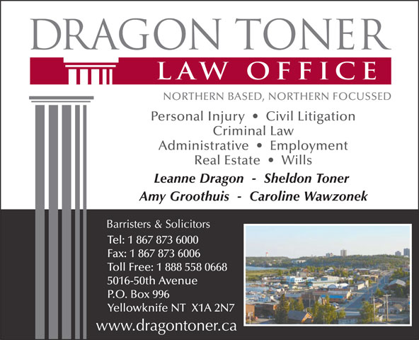 Dragon Toner Law Office (867-873-6000) - Display Ad - Personal Injury     Civil Litigation Administrative     Employment Real Estate     Wills Leanne Dragon  -  Sheldon Toner Amy Groothuis  -  Caroline Wawzonek Tel: 1 867 873 6000 Fax: 1 867 873 6006 Toll Free: 1 888 558 0668 5016-50th Avenue P.O. Box 996 Yellowknife NT  X1A 2N7 Criminal Law