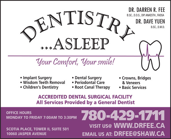 Fee Darren Dr (780-429-1711) - Annonce illustrée======= - B.SC., D.D.S., DIP. ANAESTH., FADSA B.SC., D.M.D. Implant Surgery Dental Surgery Crowns, Bridges Wisdom Teeth Removal Periodontal Care Children's Dentistry Root Canal Therapy Basic Services ACCREDITED DENTAL SURGICAL FACILITY All Services Provided by a General Dentist OFFICE HOURS MONDAY TO FRIDAY 7:00AM TO 3:30PM 780-429-1711 WWW.DRFEE.CA SCOTIA PLACE, TOWER II, SUITE 501 10060 JASPER AVENUE & Veneers