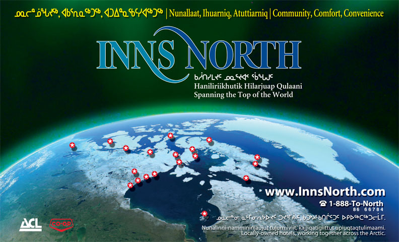 Inns North (1-877-288-1812) - Annonce illustrée======= - Nunallaat, Ihuarniq, Atuttiarniq Community, Comfort, Convenience Haniliriikhutik Hilarjuap Qulaani Spanning the Top of the World www.InnsNorth.com 1-888-To-North 8666784 Nunalinni-namminirijaujut tujurmiviit, kajjiqatigiittut upiuqtaqtulimaami. Locally-owned hotels, working together across the Arctic.