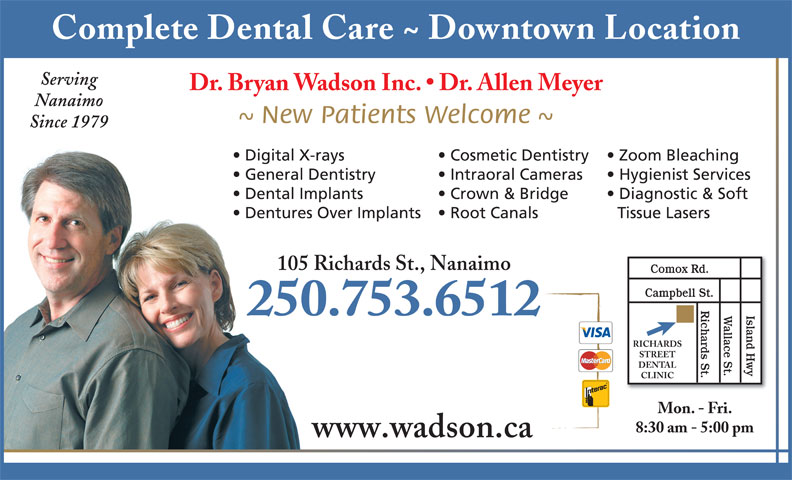 Wadson Bryan J Dr Inc (250-753-6512) - Annonce illustrée======= - Complete Dental Care ~ Downtown Location Serving Dr. Bryan Wadson Inc.   Dr. Allen Meyer Nanaimo ~ New Patients Welcome ~ Since 1979 Zoom Bleaching  Digital X-rays Cosmetic Dentistry Hygienist Services  General Dentistry Intraoral Cameras Diagnostic & Soft  Dental Implants Crown & Bridge Tissue Lasers  Dentures Over Implants Root Canals 105 Richards St., Nanaimo Comox Rd. Campbell St. Richards St. 250.753.6512 Island HwyWallace St. RICHARDS STREET DENTAL CLINIC Mon. - Fri. 8:30 am - 5:00 pm www.wadson.ca