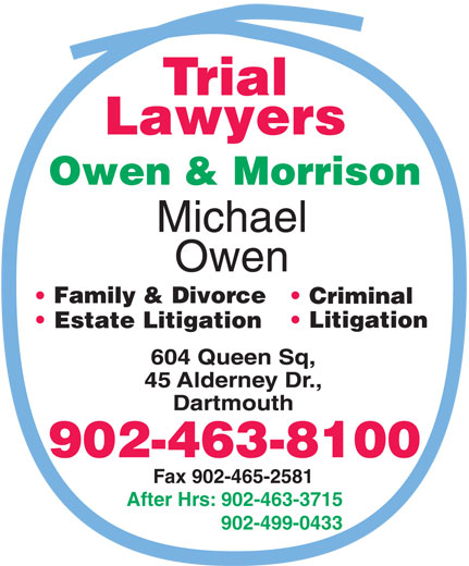 Owen & Morrison (902-499-0433) - Display Ad - Family & Divorce Criminal Litigation Estate Litigation 902-463-8100 Fax 902-465-2581 After Hrs: 902-463-3715 902-499-0433