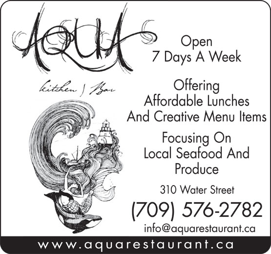 Aqua Kitchen & Bar (709-576-2782) - Display Ad - 7 Days A Week Offering Affordable Lunches And Creative Menu Items Focusing On Local Seafood And Produce 310 Water Street (709) 576-2782 www.aquarestaurant.ca Open