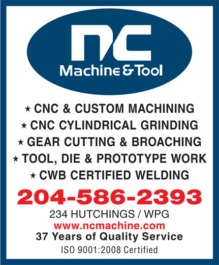 N C Machine & Tool Co (204-586-2393) - Display Ad - ISO 9001:2008 Certified CNC & CUSTOM MACHINING CNC CYLINDRICAL GRINDING GEAR CUTTING & BROACHING TOOL, DIE & PROTOTYPE WORK CWB CERTIFIED WELDING 204-586-2393 234 HUTCHINGS / WPG www.ncmachine.com 37 Years of Quality Service