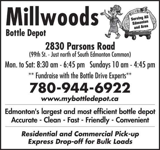 Millwoods Bottle Depot (780-944-6922) - Display Ad - Accurate - Clean - Fast - Friendly - Convenient Residential and Commercial Pick-up Express Drop-off for Bulk Loads Serving All Edmonton Millwoods and Area Bottle Depot 2830 Parsons Road (99th St. - Just north of South Edmonton Common) Mon. to Sat: 8:30 am - 6:45 pm   Sundays 10 am - 4:45 pm ** Fundraise with the Bottle Drive Experts** 780-944-6922 www.mybottledepot.ca Edmonton's largest and most efficient bottle depot Accurate - Clean - Fast - Friendly - Convenient Residential and Commercial Pick-up Express Drop-off for Bulk Loads Serving All Edmonton Millwoods and Area Bottle Depot 2830 Parsons Road (99th St. - Just north of South Edmonton Common) Mon. to Sat: 8:30 am - 6:45 pm   Sundays 10 am - 4:45 pm ** Fundraise with the Bottle Drive Experts** 780-944-6922 www.mybottledepot.ca Edmonton's largest and most efficient bottle depot