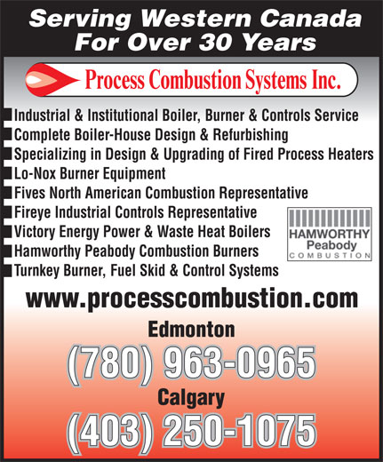 Process Combustion Systems (2000) Inc (780-963-0965) - Display Ad - Serving Western Canada For Over 30 Years Industrial & Institutional Boiler, Burner & Controls Service Complete Boiler-House Design & Refurbishing Specializing in Design & Upgrading of Fired Process Heaters Lo-Nox Burner Equipment Fives North American Combustion Representative Fireye Industrial Controls Representative Victory Energy Power & Waste Heat Boilers Hamworthy Peabody Combustion Burners Turnkey Burner, Fuel Skid & Control Systems (780) 963-0965 (403) 250-1075