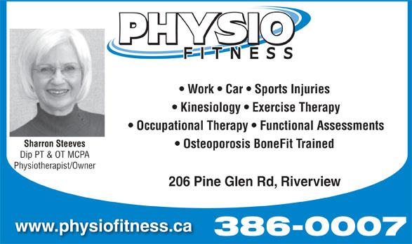 Physio Fitness (506-386-0007) - Annonce illustrée======= - Work   Car   Sports Injuries Kinesiology   Exercise Therapy Occupational Therapy   Functional Assessments Sharron Steeves Osteoporosis BoneFit Trained Dip PT & OT MCPA Physiotherapist/Owner 206 Pine Glen Rd, Riverview www.physiofitness.ca 386-0007