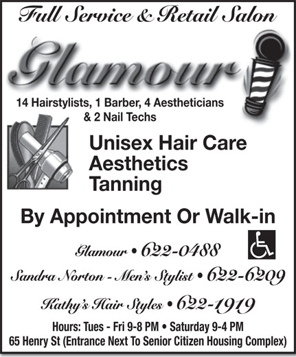 Glamour (506-622-0488) - Display Ad - 14 Hairstylists, 1 Barber, 4 Aestheticians & 2 Nail Techs Unisex Hair Care Aesthetics Tanning By Appointment Or Walk-in 622-1919 Hours: Tues - Fri 9-8 PM   Saturday 9-4 PM 65 Henry St (Entrance Next To Senior Citizen Housing Complex)