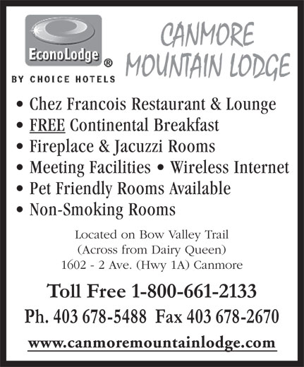 Econo Lodge (403-678-5488) - Annonce illustrée======= - CANMORE MOUNTAIN LODGE Chez Francois Restaurant & Lounge FREE Continental Breakfast Fireplace & Jacuzzi Rooms Meeting Facilities   Wireless Internet Pet Friendly Rooms Available Non-Smoking Rooms Located on Bow Valley Trail (Across from Dairy Queen) 1602 - 2 Ave. (Hwy 1A) Canmore Toll Free 1-800-661-2133 Ph. 403 678-5488  Fax 403 678-2670 www.canmoremountainlodge.com