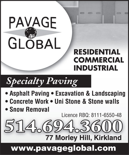 Pavage Global Inc (514-694-3600) - Annonce illustrée======= - RESIDENTIAL COMMERCIAL INDUSTRIAL Specialty Paving Asphalt Paving   Excavation & Landscaping Concrete Work   Uni Stone & Stone walls Snow Removal Licence RBQ: 8111-6550-48 514.694.3600 77 Morley Hill, Kirkland www.pavageglobal.com RESIDENTIAL COMMERCIAL INDUSTRIAL Specialty Paving Asphalt Paving   Excavation & Landscaping Concrete Work   Uni Stone & Stone walls Snow Removal Licence RBQ: 8111-6550-48 514.694.3600 77 Morley Hill, Kirkland www.pavageglobal.com