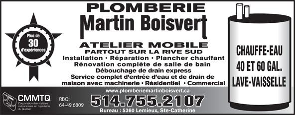 Plomberie Martin Boisvert (514-755-2107) - Annonce illustrée======= - PLOMBERIE Plus de 30 ATELIER MOBILE d'expériences PARTOUT SUR LA RIVE SUD CHAUFFE-EAU Installation   Réparation   Plancher chauffant Rénovation complète de salle de bain 40 ET 60 GAL. Débouchage de drain express Service complet d entrée d eau et de drain de maison avec machinerie   Résidentiel    Commercial LAVE-VAISSELLE www.plomberiemartinboisvert.ca RBQ: CMMTQ Corporation des maîtres 514.755.2107 64-49 6809 mécaniciens en tuyauterie du Québec Bureau : 5360 Lemieux, Ste-Catherine