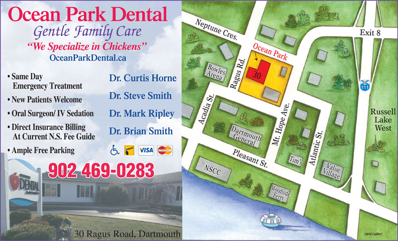 Ocean Park Dental (902-469-0283) - Display Ad - e Cres Exit 8Exit 8 Gentle Family Care .Ac Ocean Park Neptune Cres.Acadia St.Ragus Rd.Mt. Hope Ave.Atlantic St.Pleasant St.Dartmouthean Park Ne .Mt Ample Free Parking easa Tim sTim s nt St.Da VillageNSCCValueNSCC VillageValue age 902 469-0283 WoWoodsideodsideFeyFerr Ferry OceanParkDental.caal.ca Arena RussellArenaBowlesArBoenwla Raes Rd 30 Oc30 Same Day gu Dr. Curtis Horne. Curtis Horne Emergency Treatment t.Ra Dr. Steve Smith. Steve Smith New Patients Welcome .A ia ve ussell Oral Surgeon/ IV Sedation Dr. Mark Ripley. Mark Ripley ad LakeLake pe Direct Insurance Billing WestWest DartmouthrtmoDaut .Pl Dr. Brian Smith. Brian Smith Ho GeneraluthGeneral At Current N.S. Fee Guide 30 Ragus Road, Dartmouth ptun e Cres Exit 8Exit 8 Gentle Family Care .Ac Ocean Park Neptune Cres.Acadia St.Ragus Rd.Mt. Hope Ave.Atlantic St.Pleasant St.Dartmouthean Park Ne .Mt OceanParkDental.caal.ca Arena RussellArenaBowlesArBoenwla Raes Rd 30 Oc30 Same Day gu Dr. Curtis Horne. Curtis Horne Emergency Treatment t.Ra Dr. Steve Smith. Steve Smith New Patients Welcome .A ia ve ussell Oral Surgeon/ IV Sedation Dr. Mark Ripley. Mark Ripley ad LakeLake pe Direct Insurance Billing WestWest DartmouthrtmoDaut .Pl Dr. Brian Smith. Brian Smith Ho GeneraluthGeneral At Current N.S. Fee Guide Ample Free Parking easa Tim sTim s nt St.Da VillageNSCCValueNSCC VillageValue age 902 469-0283 WoWoodsideodsideFeyFerr Ferry 30 Ragus Road, Dartmouth ptun